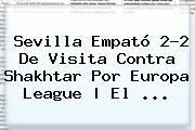 Sevilla Empató 2-2 De Visita Contra Shakhtar Por <b>Europa League</b> | El <b>...</b>