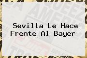 Sevilla Le Hace Frente Al <b>Bayer</b>