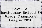 Sevilla - <b>Manchester United</b> En Vivo: Champions League 2018