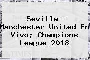 Sevilla - <b>Manchester United</b> En Vivo: Champions League 2018