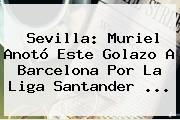 Sevilla: Muriel Anotó Este Golazo A Barcelona Por La <b>Liga Santander</b> ...