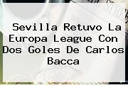 Sevilla Retuvo La Europa League Con Dos Goles De <b>Carlos Bacca</b>