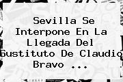 Sevilla Se Interpone En La Llegada Del Sustituto De <b>Claudio Bravo</b> ...