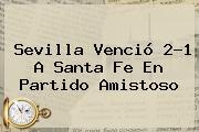 <b>Sevilla</b> Venció 2-1 A <b>Santa Fe</b> En Partido Amistoso