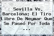 <b>Sevilla Vs</b>. <b>Barcelona</b>: El Tiro Libre De Neymar Que Se Paseó Por Toda <b>...</b>