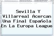 Sevilla Y Villarreal Acercan Una Final Española En La <b>Europa League</b>