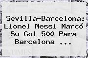 Sevilla-<b>Barcelona</b>: Lionel Messi Marcó Su Gol 500 Para <b>Barcelona</b> ...
