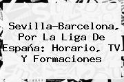 Sevilla-<b>Barcelona</b>, Por La Liga De España: Horario, TV Y Formaciones