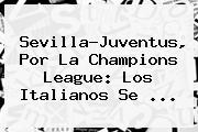 Sevilla-Juventus, Por La <b>Champions League</b>: Los Italianos Se ...