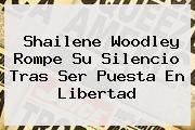 <b>Shailene Woodley</b> Rompe Su Silencio Tras Ser Puesta En Libertad