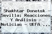 Shakhtar Donetsk - Sevilla: Reacciones Y Análisis - Noticias - <b>UEFA</b> <b>...</b>