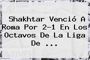 Shakhtar Venció A <b>Roma</b> Por 2-1 En Los Octavos De La Liga De ...