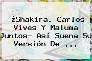 ¿<b>Shakira</b>, Carlos Vives Y Maluma Juntos? Así Suena Su Versión De ...