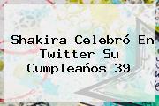 <b>Shakira</b> Celebró En Twitter Su Cumpleaños 39
