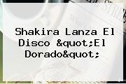 """Shakira Lanza El Disco """"<b>El Dorado</b>"""""""