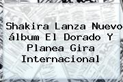 Shakira Lanza Nuevo álbum <b>El Dorado</b> Y Planea Gira Internacional