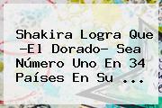 Shakira Logra Que ?<b>El Dorado</b>? Sea Número Uno En 34 Países En Su ...