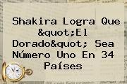 """Shakira Logra Que """"<b>El Dorado</b>"""" Sea Número Uno En 34 Países"""