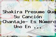 Shakira Presume Que Su Canción ?<b>Chantaje</b>? Es Número Uno En ...