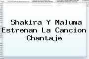 Shakira Y Maluma Estrenan La Cancion <b>Chantaje</b>