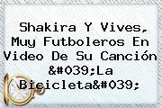 Shakira Y Vives, Muy Futboleros En Video De Su Canción &#039;<b>La Bicicleta</b>&#039;