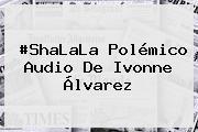#ShaLaLa Polémico Audio De <b>Ivonne Álvarez</b>