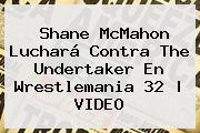 <b>Shane McMahon</b> Luchará Contra The Undertaker En Wrestlemania 32 |<b> VIDEO