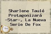 Sharlene Taulé Protagonizará ?Star?, La Nueva Serie De <b>Fox</b>
