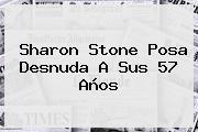 <b>Sharon Stone</b> Posa Desnuda A Sus 57 Años