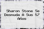 <b>Sharon Stone</b> Se Desnuda A Sus 57 Años
