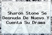 <b>Sharon Stone</b> Se Desnuda De Nuevo Y Cuenta Su Drama