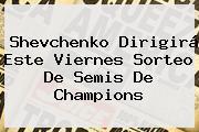 Shevchenko Dirigirá Este Viernes Sorteo De Semis De <b>Champions</b>