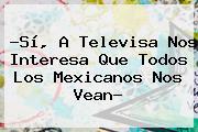 ?Sí, A <b>Televisa</b> Nos Interesa Que Todos Los Mexicanos Nos Vean?