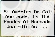 Si <b>América De Cali</b> Asciende, La ILV Pondrá Al Mercado Una Edición ...