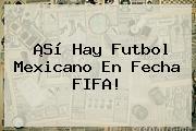 ¡Sí Hay Futbol Mexicano En Fecha <b>FIFA</b>!
