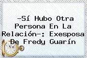 ?Sí Hubo Otra Persona En La Relación?: Exesposa De <b>Fredy Guarín</b>