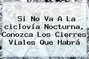 Si No Va A La <b>ciclovía Nocturna</b>, Conozca Los Cierres Viales Que Habrá