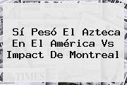 Sí Pesó El Azteca En El <b>América Vs</b> Impact De <b>Montreal</b>