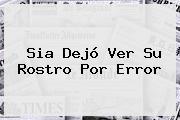 <b>Sia</b> Dejó Ver Su Rostro Por Error