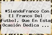 #SiendoFranco Con El Franco Del Futbol, Que En Esta Ocasión Dedica <b>...</b>