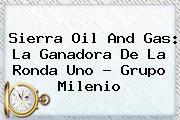 <b>Sierra Oil And Gas</b>: La Ganadora De La Ronda Uno - Grupo Milenio