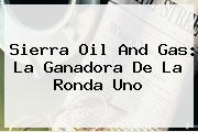 <b>Sierra Oil And Gas</b>: La Ganadora De La Ronda Uno