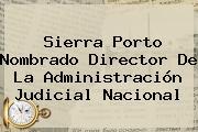 Sierra Porto Nombrado Director De La Administración Judicial Nacional