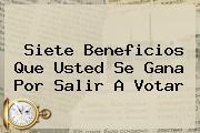 Siete <b>beneficios</b> Que Usted Se Gana Por Salir A <b>votar</b>