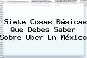 Siete Cosas Básicas Que Debes Saber Sobre <b>Uber</b> En México