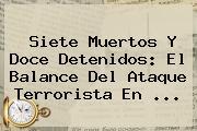 Siete Muertos Y Doce Detenidos: El Balance Del Ataque Terrorista En ...