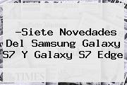 ?Siete Novedades Del <b>Samsung Galaxy S7</b> Y Galaxy S7 Edge