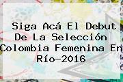 Siga Acá El Debut De La Selección <b>Colombia</b> Femenina En Río-2016