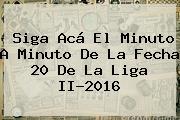 Siga Acá El Minuto A Minuto De La Fecha 20 De <b>la Liga</b> II-2016