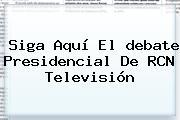 Siga Aquí El <b>debate Presidencial</b> De RCN Televisión